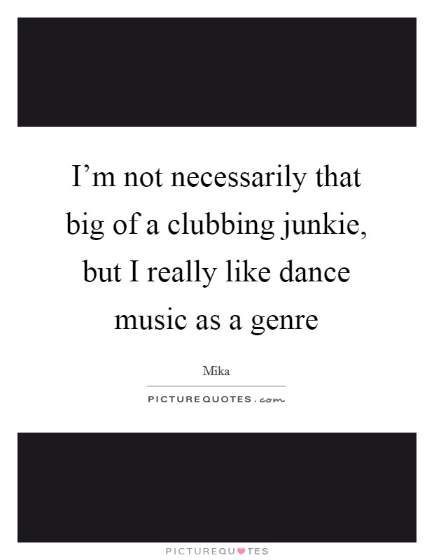 I'm not necessarily that big of a clubbing junkie, but I really like dance music as a genre Picture Quote #1