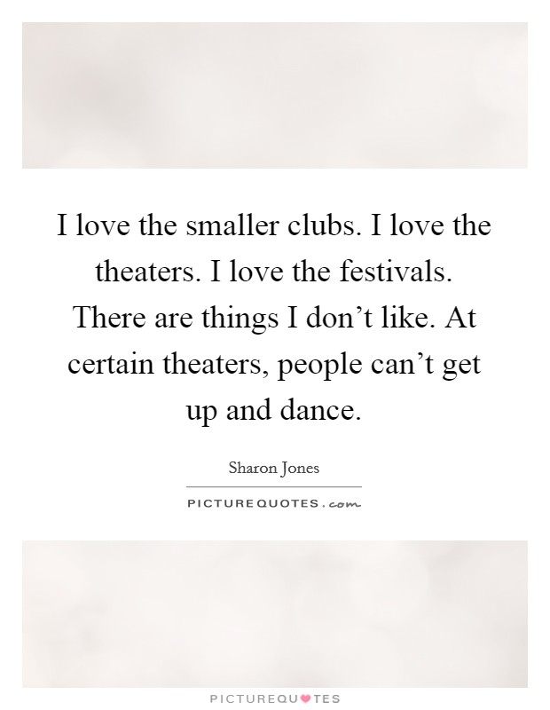 I love the smaller clubs. I love the theaters. I love the festivals. There are things I don't like. At certain theaters, people can't get up and dance Picture Quote #1