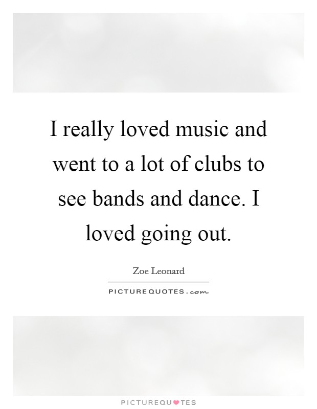 I really loved music and went to a lot of clubs to see bands and dance. I loved going out Picture Quote #1