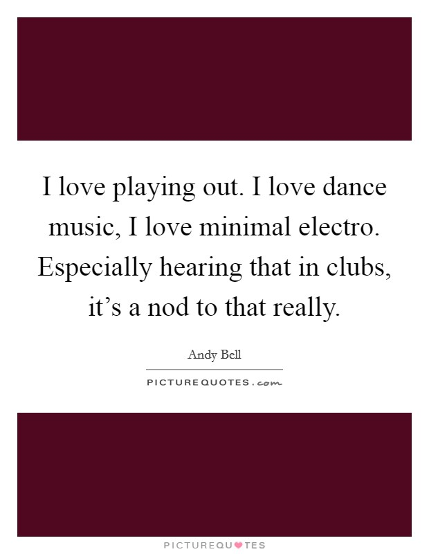 I love playing out. I love dance music, I love minimal electro. Especially hearing that in clubs, it's a nod to that really Picture Quote #1