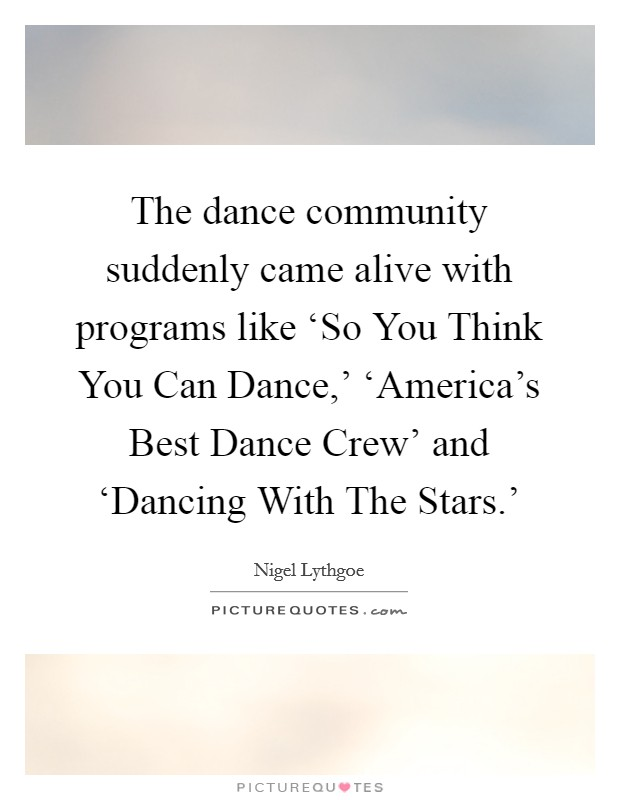 The dance community suddenly came alive with programs like 'So You Think You Can Dance,' 'America's Best Dance Crew' and 'Dancing With The Stars.' Picture Quote #1