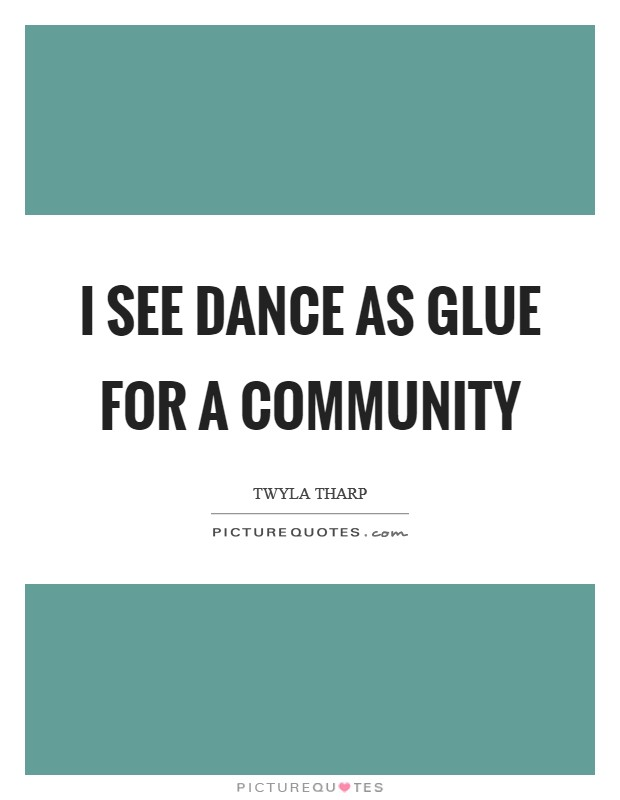 I see dance as glue for a community Picture Quote #1