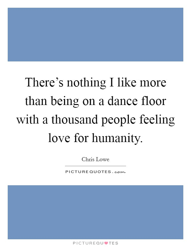 There's nothing I like more than being on a dance floor with a thousand people feeling love for humanity Picture Quote #1