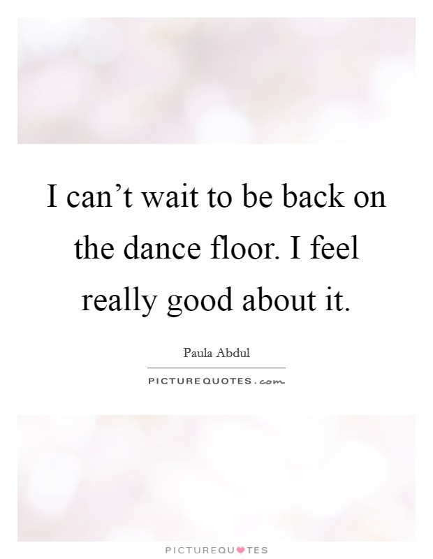 I can't wait to be back on the dance floor. I feel really good about it Picture Quote #1