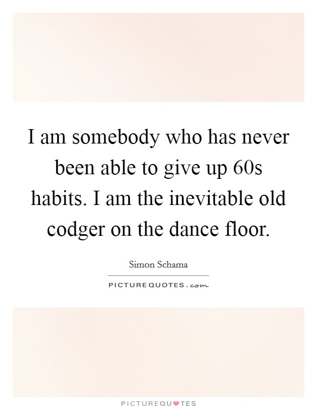 I am somebody who has never been able to give up  60s habits. I am the inevitable old codger on the dance floor Picture Quote #1