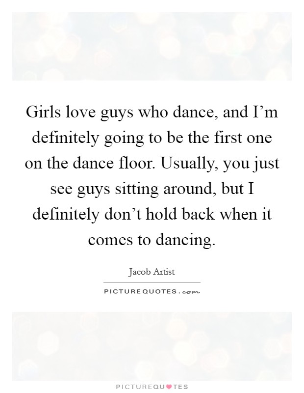 Girls love guys who dance, and I'm definitely going to be the first one on the dance floor. Usually, you just see guys sitting around, but I definitely don't hold back when it comes to dancing Picture Quote #1