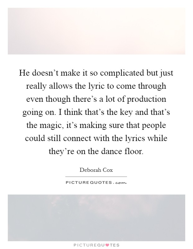 He doesn't make it so complicated but just really allows the lyric to come through even though there's a lot of production going on. I think that's the key and that's the magic, it's making sure that people could still connect with the lyrics while they're on the dance floor Picture Quote #1