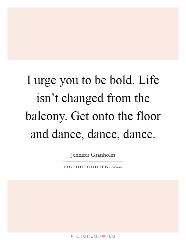 I urge you to be bold. Life isn't changed from the balcony. Get onto the floor and dance, dance, dance Picture Quote #1