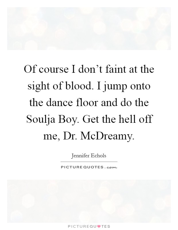 Of course I don't faint at the sight of blood. I jump onto the dance floor and do the Soulja Boy. Get the hell off me, Dr. McDreamy Picture Quote #1