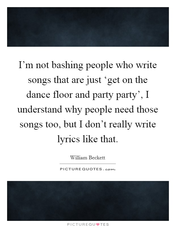 I'm not bashing people who write songs that are just 'get on the dance floor and party party', I understand why people need those songs too, but I don't really write lyrics like that Picture Quote #1