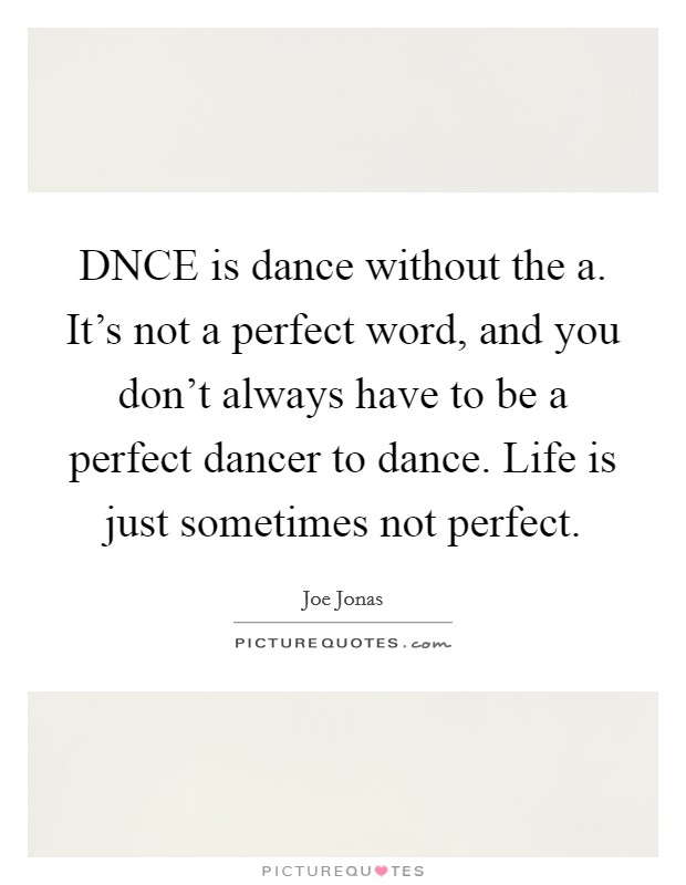 DNCE is dance without the a. It's not a perfect word, and you don't always have to be a perfect dancer to dance. Life is just sometimes not perfect Picture Quote #1