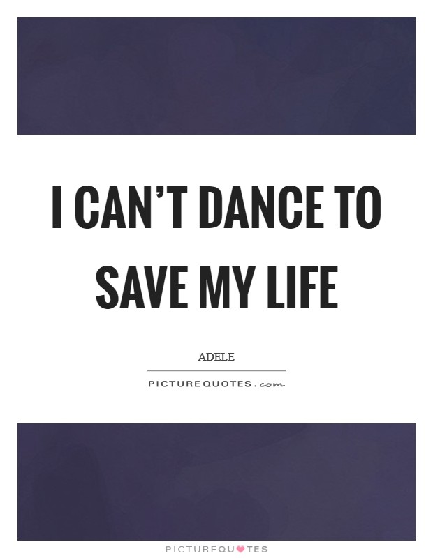 I can't dance to save my life Picture Quote #1