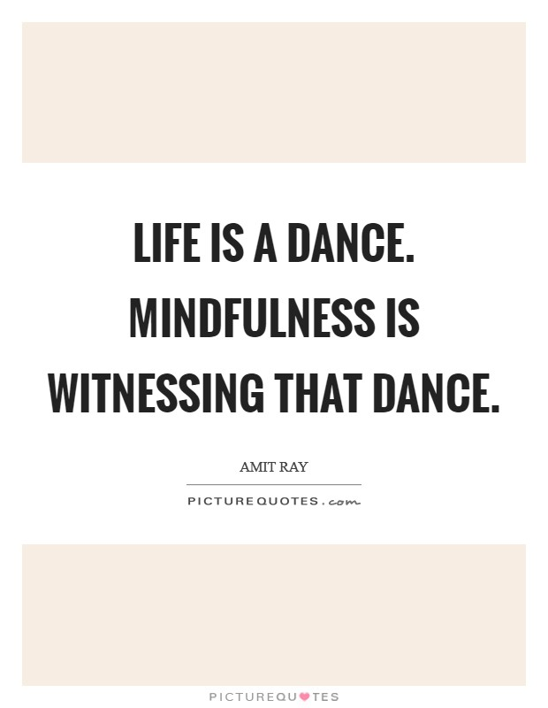 Life is a dance. Mindfulness is witnessing that dance Picture Quote #1