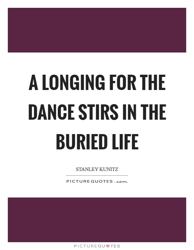 A longing for the dance stirs in the buried life Picture Quote #1