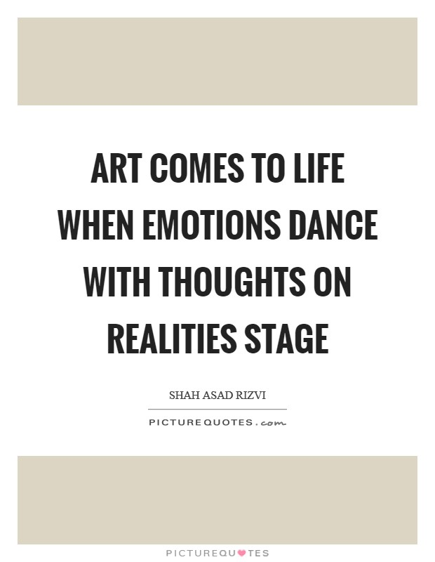 Art comes to life when emotions dance with thoughts on realities stage Picture Quote #1