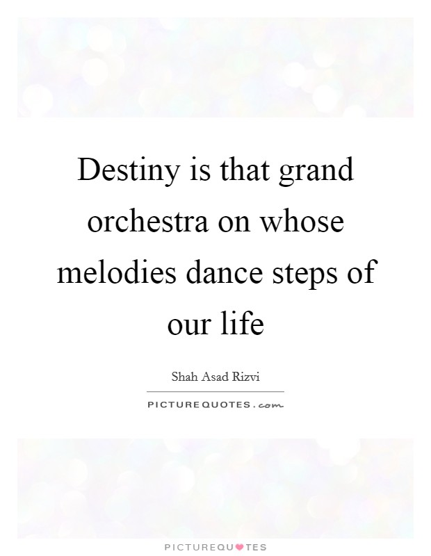 Destiny is that grand orchestra on whose melodies dance steps of our life Picture Quote #1