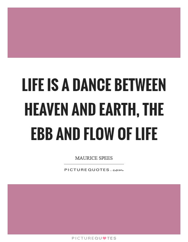 Life is a dance between heaven and earth, the ebb and flow of life Picture Quote #1