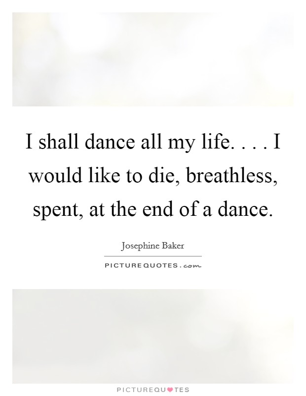 I shall dance all my life. . . . I would like to die, breathless, spent, at the end of a dance. Picture Quote #1