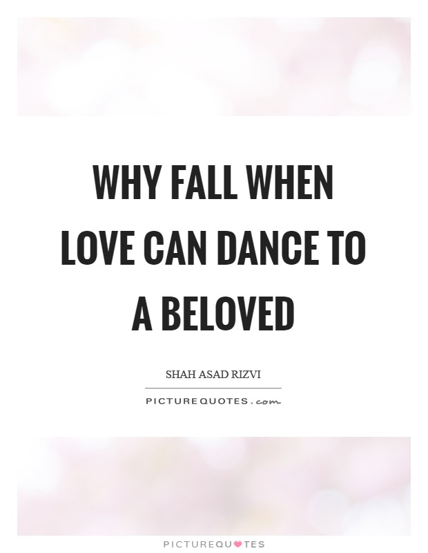 Why fall when love can dance to a beloved Picture Quote #1