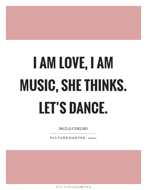 I am love, I am music, she thinks. Let's dance Picture Quote #1