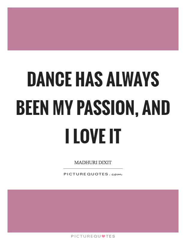 Dance has always been my passion, and I love it Picture Quote #1