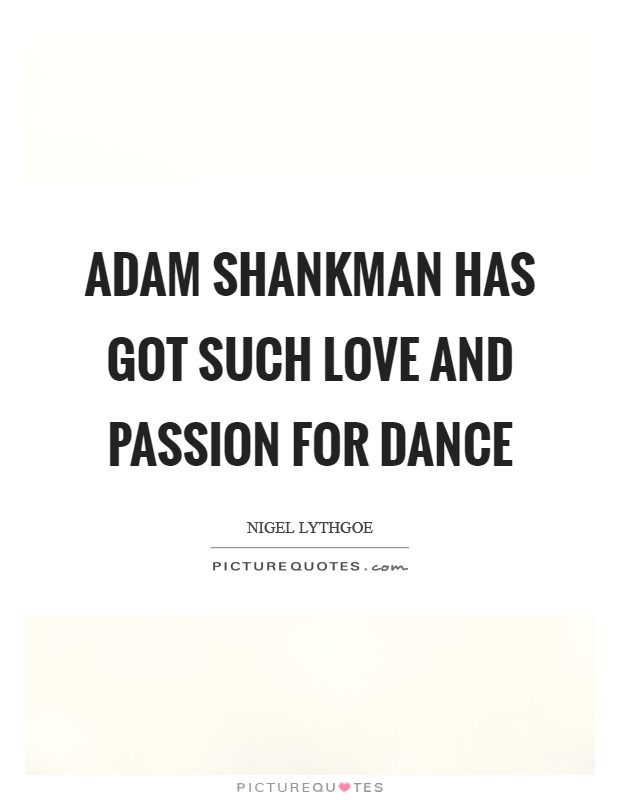 Adam Shankman has got such love and passion for dance Picture Quote #1