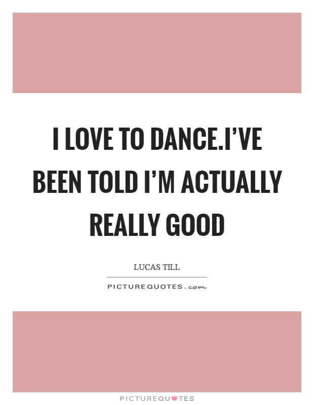 I love to dance.I've been told I'm actually really good Picture Quote #1