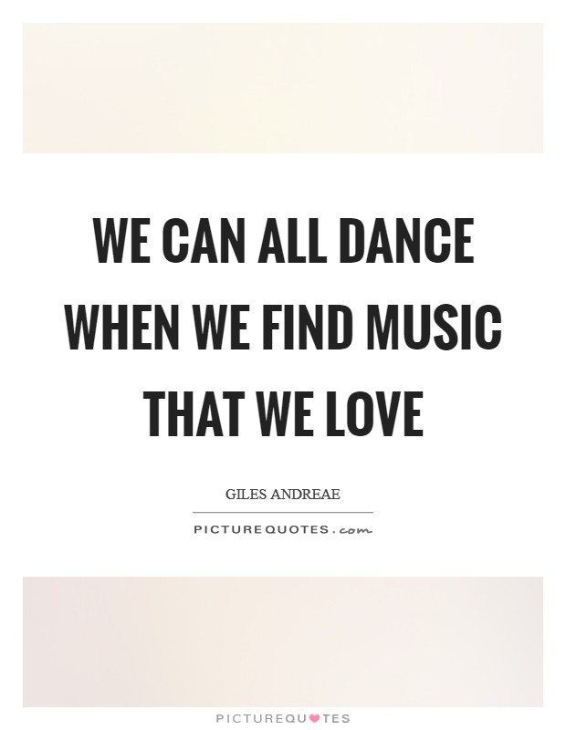We can all dance when we find music that we love Picture Quote #1