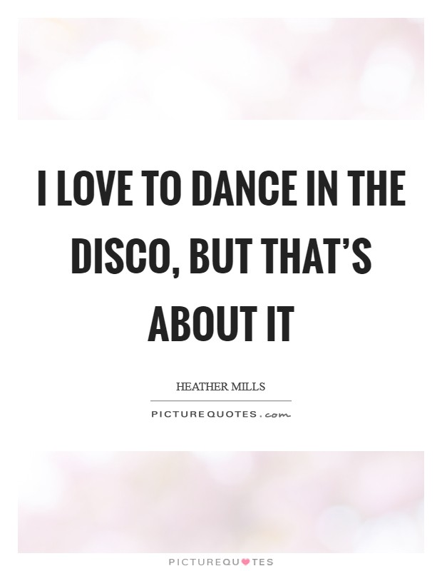 I love to dance in the disco, but that's about it Picture Quote #1