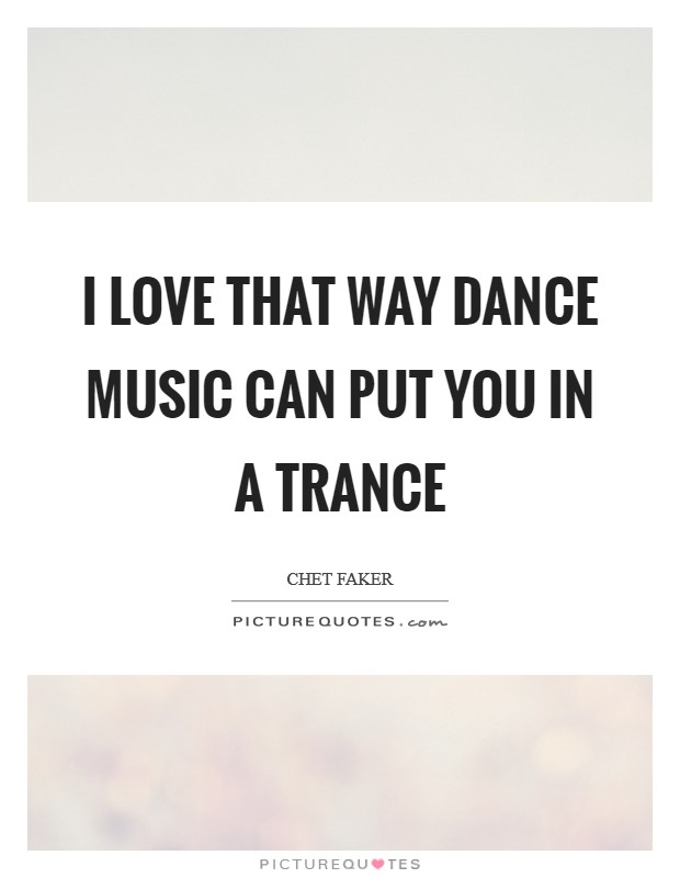 I love that way dance music can put you in a trance Picture Quote #1