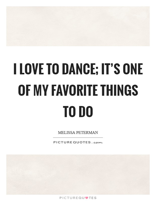I love to dance; it's one of my favorite things to do Picture Quote #1