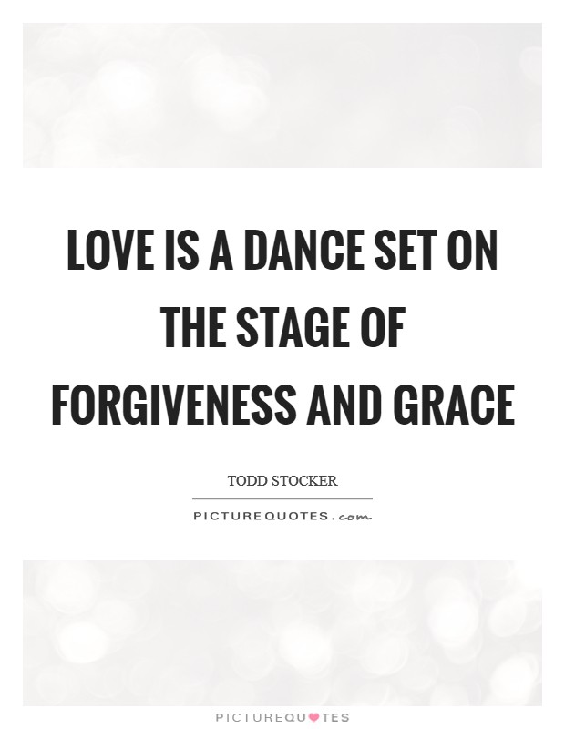 Love is a Dance set on the stage of Forgiveness and Grace Picture Quote #1