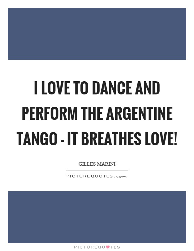I love to dance and perform the Argentine tango - it breathes love! Picture Quote #1