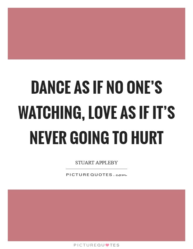 Dance as if no one's watching, love as if it's never going to hurt Picture Quote #1