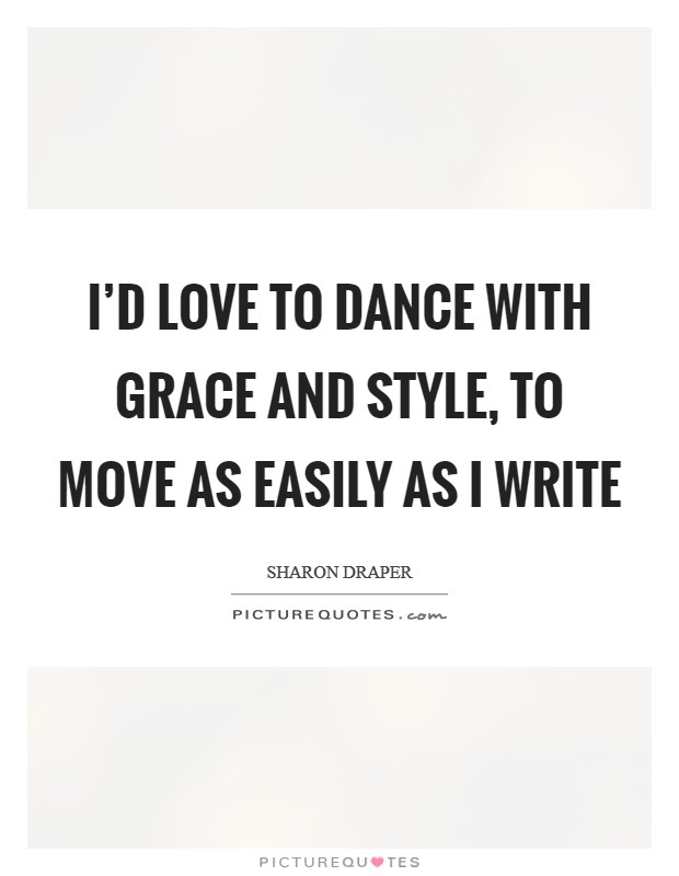 I'd love to dance with grace and style, to move as easily as I write Picture Quote #1
