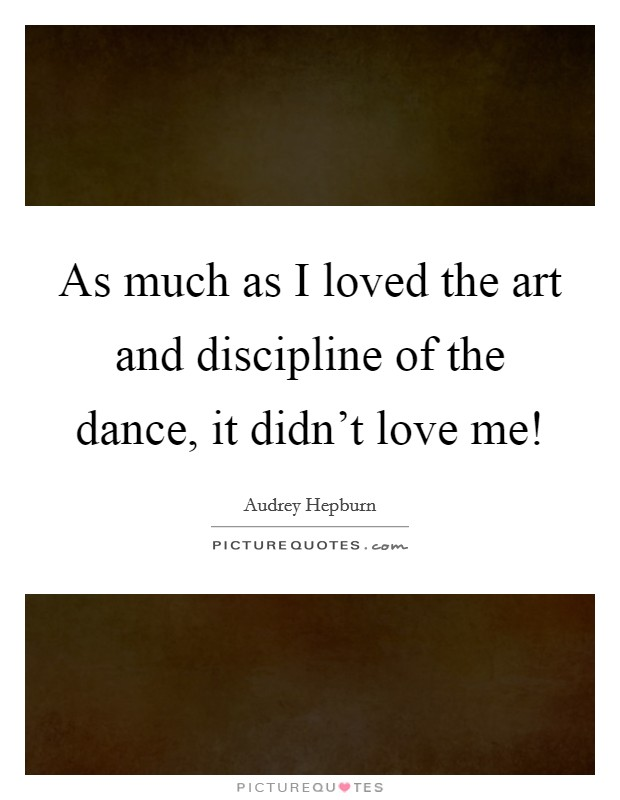 As much as I loved the art and discipline of the dance, it didn't love me! Picture Quote #1
