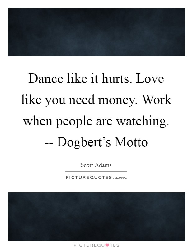 Dance like it hurts. Love like you need money. Work when people are watching. -- Dogbert's Motto Picture Quote #1