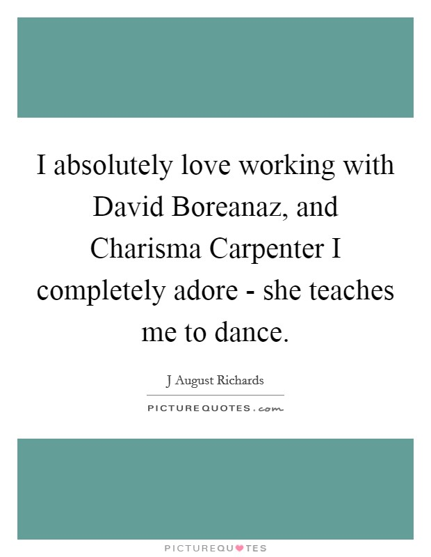 I absolutely love working with David Boreanaz, and Charisma Carpenter I completely adore - she teaches me to dance Picture Quote #1