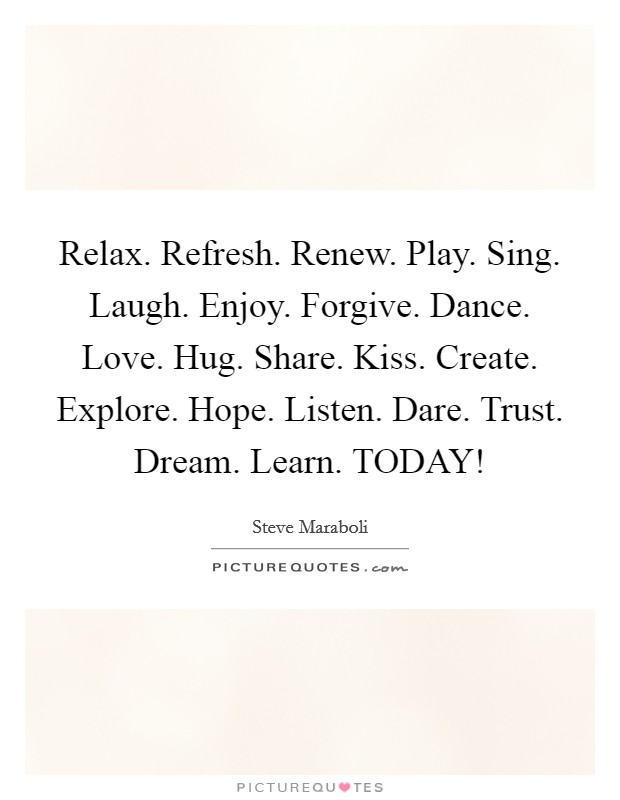 Relax. Refresh. Renew. Play. Sing. Laugh. Enjoy. Forgive. Dance. Love. Hug. Share. Kiss. Create. Explore. Hope. Listen. Dare. Trust. Dream. Learn. TODAY! Picture Quote #1