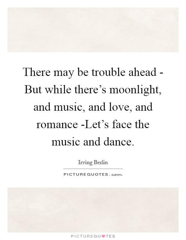 There may be trouble ahead - But while there's moonlight, and music, and love, and romance -Let's face the music and dance Picture Quote #1