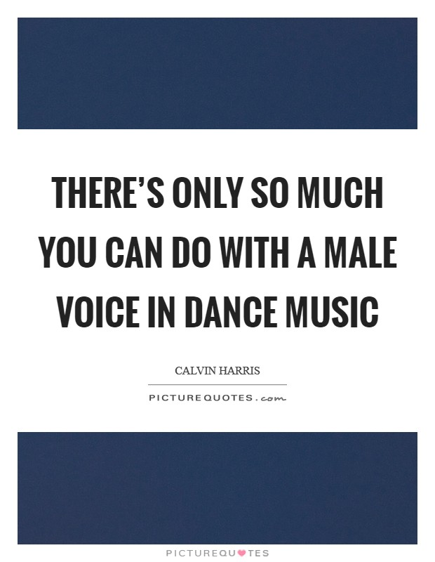 There's only so much you can do with a male voice in dance music Picture Quote #1