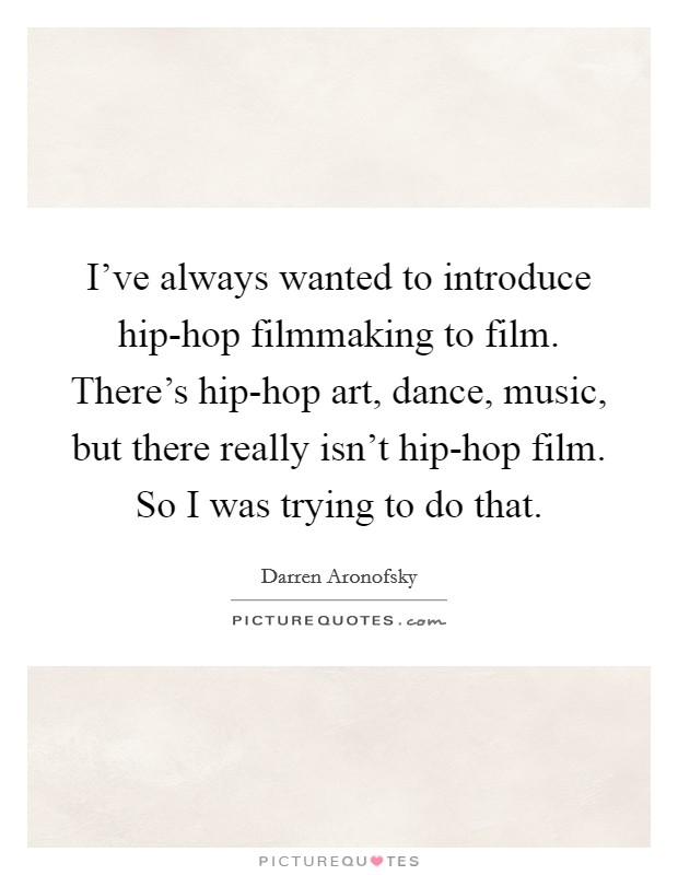 I've always wanted to introduce hip-hop filmmaking to film. There's hip-hop art, dance, music, but there really isn't hip-hop film. So I was trying to do that Picture Quote #1