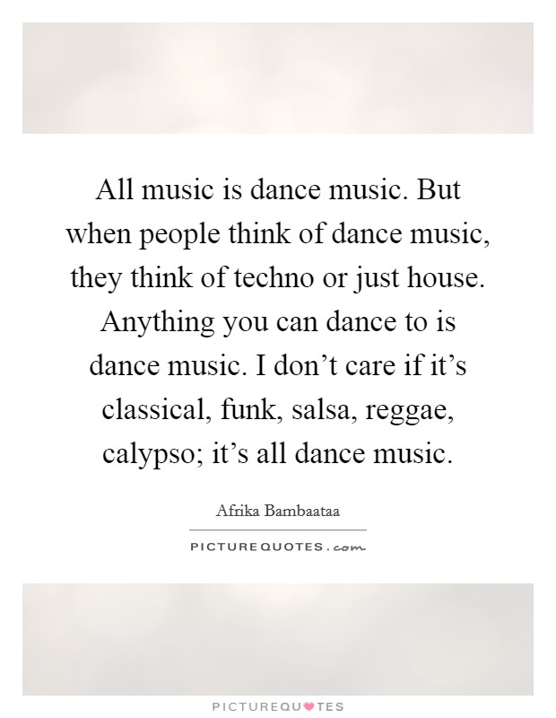All music is dance music. But when people think of dance music, they think of techno or just house. Anything you can dance to is dance music. I don't care if it's classical, funk, salsa, reggae, calypso; it's all dance music Picture Quote #1