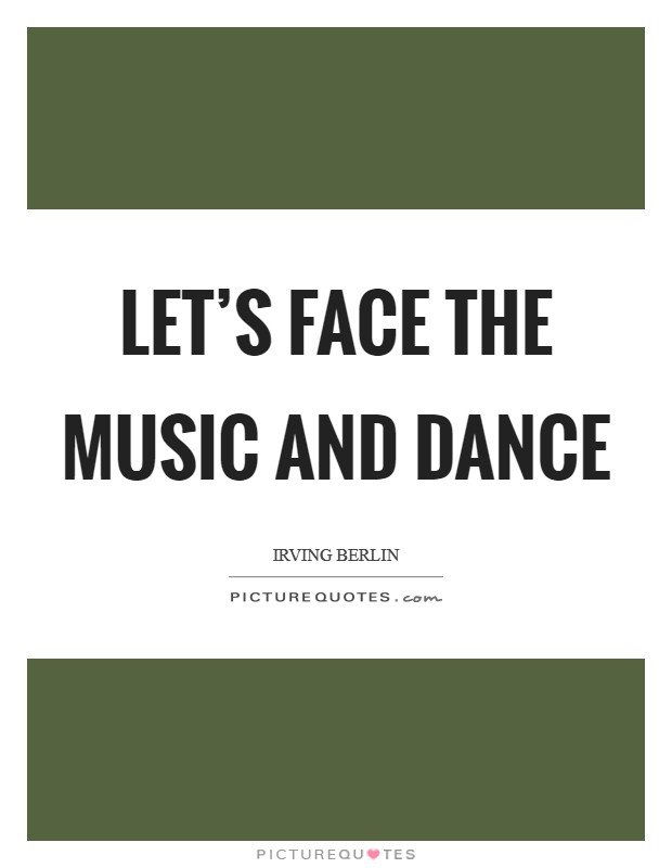 Let's face the music and dance Picture Quote #1