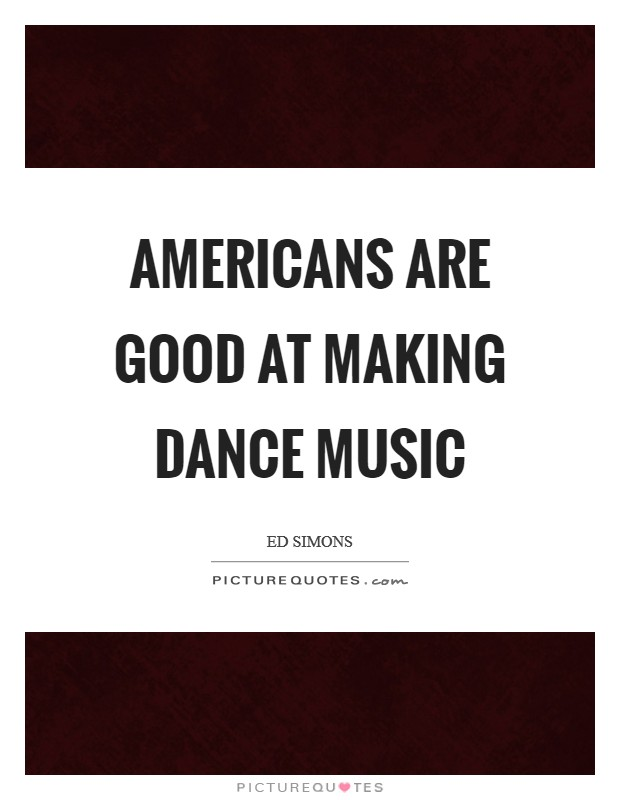Americans are good at making dance music Picture Quote #1