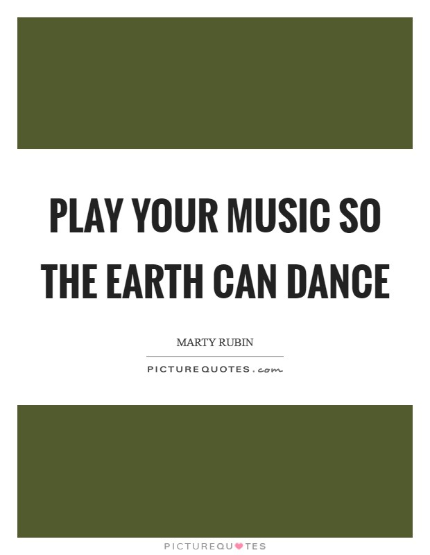 Play your music so the earth can dance Picture Quote #1