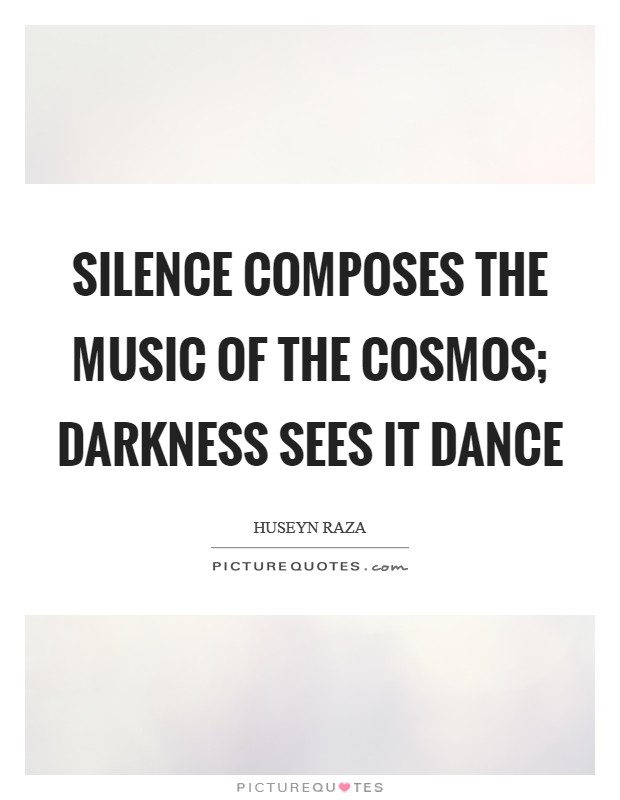 Silence composes the music of the cosmos; darkness sees it dance Picture Quote #1