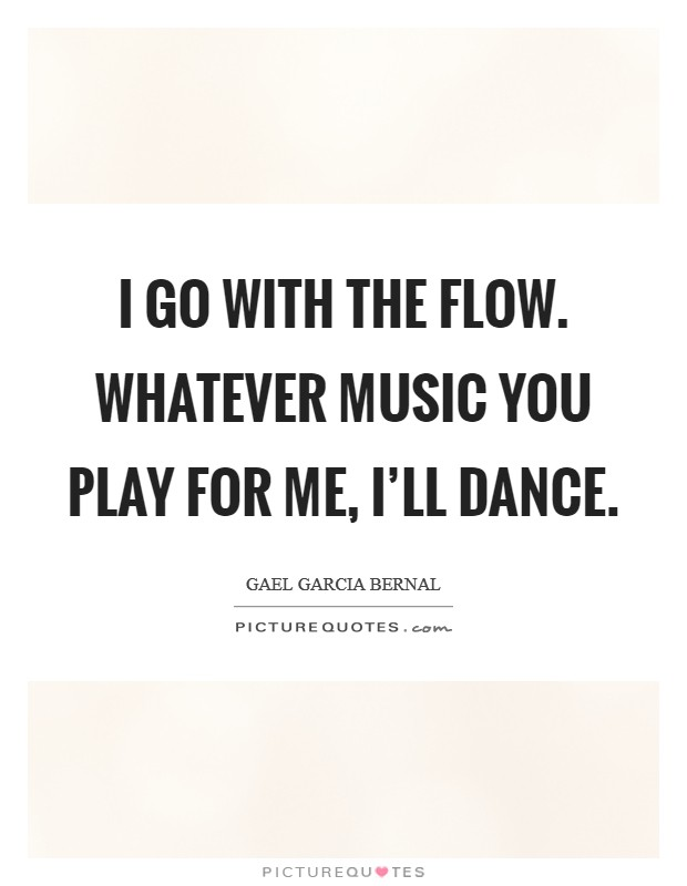 I go with the flow. Whatever music you play for me, I'll dance Picture Quote #1
