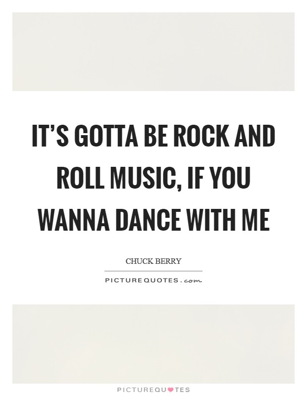 It's gotta be rock and roll music, if you wanna dance with me Picture Quote #1