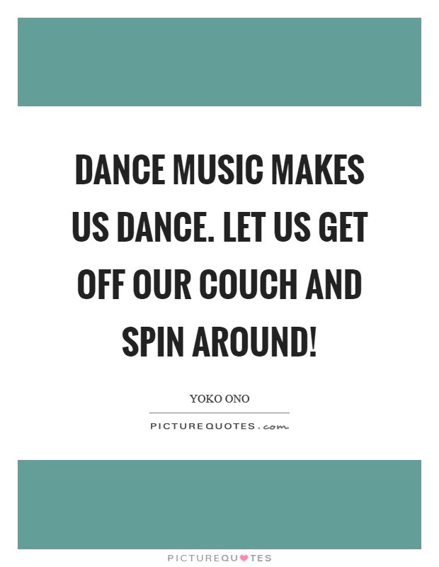 Dance music makes us dance. Let us get off our couch and spin around! Picture Quote #1